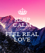 KEEP CALM AND FEEL REAL LOVE - Personalised Poster A4 size