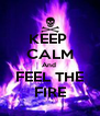 KEEP  CALM And  FEEL THE FIRE - Personalised Poster A4 size