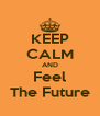 KEEP CALM AND Feel The Future - Personalised Poster A4 size
