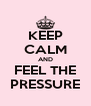 KEEP CALM AND FEEL THE PRESSURE - Personalised Poster A4 size