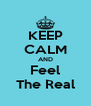 KEEP CALM AND Feel The Real - Personalised Poster A4 size