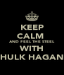 KEEP CALM  AND FEEL THE STEEL WITH HULK HAGAN - Personalised Poster A4 size