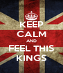 KEEP CALM AND FEEL THIS KINGS - Personalised Poster A4 size