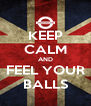 KEEP CALM AND FEEL YOUR  BALLS  - Personalised Poster A4 size