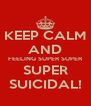 KEEP CALM AND FEELING SUPER SUPER SUPER SUICIDAL! - Personalised Poster A4 size