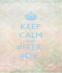 KEEP CALM AND #FEER  #DIE  - Personalised Poster A4 size