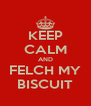 KEEP CALM AND FELCH MY BISCUIT - Personalised Poster A4 size