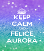 KEEP CALM AND FELICE AURORA - Personalised Poster A4 size