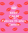 KEEP CALM AND Felices 15 años Camila - Personalised Poster A4 size