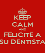 KEEP CALM AND FELICITE A SU DENTISTA - Personalised Poster A4 size