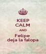KEEP CALM AND Felipe  deja la falopa - Personalised Poster A4 size