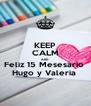 KEEP CALM AND Feliz 15 Mesesario  Hugo y Valeria  - Personalised Poster A4 size