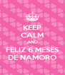 KEEP CALM AND FELIZ 6 MESES DE NAMORO - Personalised Poster A4 size