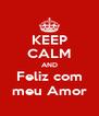 KEEP CALM AND Feliz com meu Amor - Personalised Poster A4 size