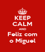 KEEP CALM AND Feliz com o Miguel - Personalised Poster A4 size