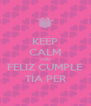 KEEP CALM AND FELIZ CUMPLE TÍA PER - Personalised Poster A4 size
