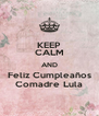 KEEP CALM AND Feliz Cumpleaños Comadre Lula - Personalised Poster A4 size