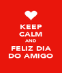 KEEP CALM AND FELIZ DIA DO AMIGO - Personalised Poster A4 size