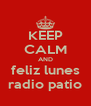 KEEP CALM AND feliz lunes radio patio - Personalised Poster A4 size