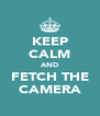 KEEP CALM AND FETCH THE CAMERA - Personalised Poster A4 size