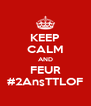 KEEP CALM AND FEUR #2AnsTTLOF - Personalised Poster A4 size