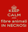 KEEP CALM AND fibre animali IN NECROSI - Personalised Poster A4 size