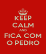 KEEP CALM AND FICA COM O PEDRO - Personalised Poster A4 size