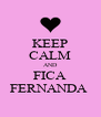 KEEP CALM AND FICA FERNANDA  - Personalised Poster A4 size