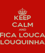 KEEP CALM AND FICA LOUCA LOUQUINHA - Personalised Poster A4 size