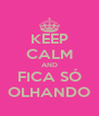 KEEP CALM AND FICA SÓ OLHANDO - Personalised Poster A4 size