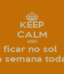 KEEP CALM AND ficar no sol  a semana toda - Personalised Poster A4 size