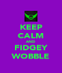 KEEP CALM AND FIDGEY WOBBLE - Personalised Poster A4 size