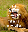 KEEP CALM AND fifa is my life - Personalised Poster A4 size