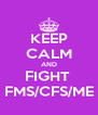 KEEP CALM AND FIGHT  FMS/CFS/ME - Personalised Poster A4 size