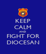 KEEP CALM AND FIGHT FOR DIOCESAN - Personalised Poster A4 size