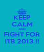 KEEP CALM AND FIGHT FOR ITB 2013 !! - Personalised Poster A4 size