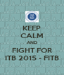 KEEP CALM AND FIGHT FOR ITB 2015 - FITB - Personalised Poster A4 size