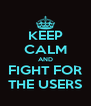 KEEP CALM AND FIGHT FOR THE USERS - Personalised Poster A4 size