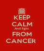 KEEP CALM And fight  FROM CANCER  - Personalised Poster A4 size