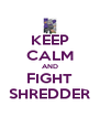 KEEP CALM AND FIGHT SHREDDER - Personalised Poster A4 size