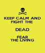 KEEP CALM AND FIGHT THE  DEAD FEAR THE LIVING - Personalised Poster A4 size