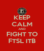 KEEP CALM AND FIGHT TO FTSL ITB - Personalised Poster A4 size