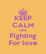 KEEP CALM AND Fighting For love - Personalised Poster A4 size