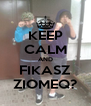 KEEP CALM AND FIKASZ ZIOMEQ? - Personalised Poster A4 size