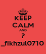 KEEP CALM AND ? _fikhzul0710 - Personalised Poster A4 size