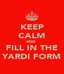 KEEP CALM AND  FILL IN THE YARDI FORM - Personalised Poster A4 size