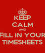 KEEP CALM AND FILL IN YOUR TIMESHEETS - Personalised Poster A4 size