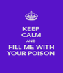KEEP CALM AND FILL ME WITH YOUR POISON - Personalised Poster A4 size
