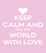 KEEP CALM AND FILL THE WORLD WITH LOVE - Personalised Poster A4 size
