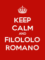KEEP CALM AND FILOLOLO ROMANO - Personalised Poster A4 size